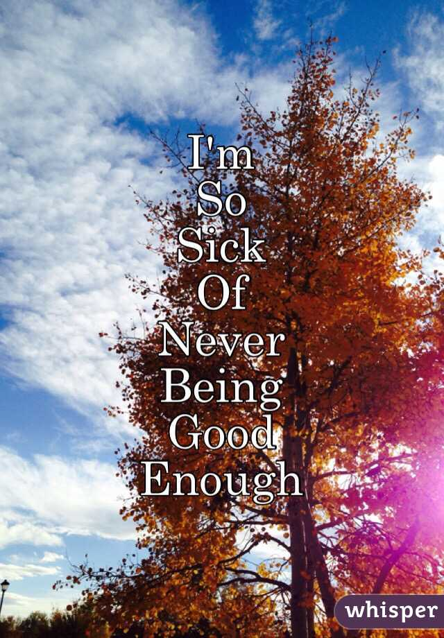 I'm So Sick Of Never Being Good Enough