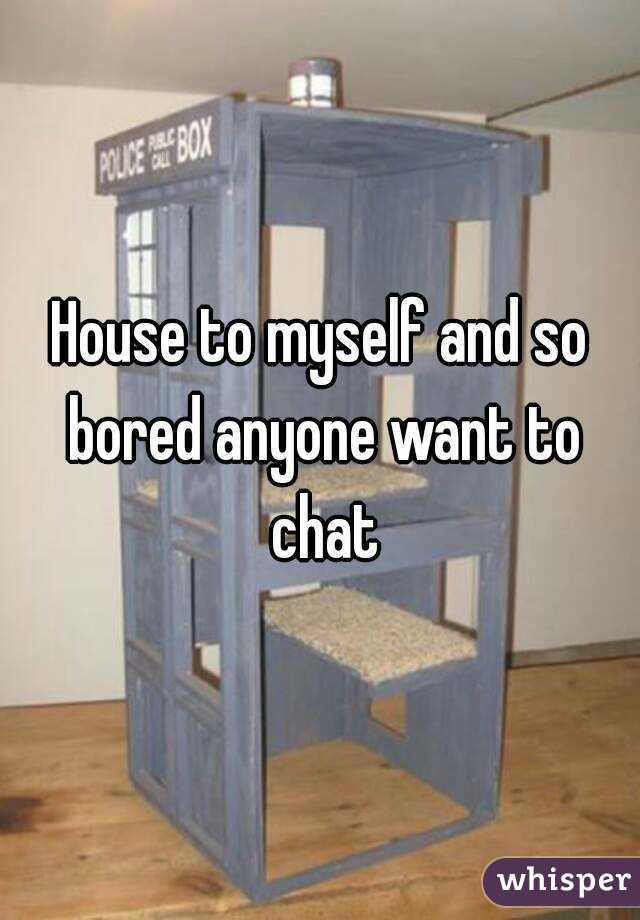 House to myself and so bored anyone want to chat