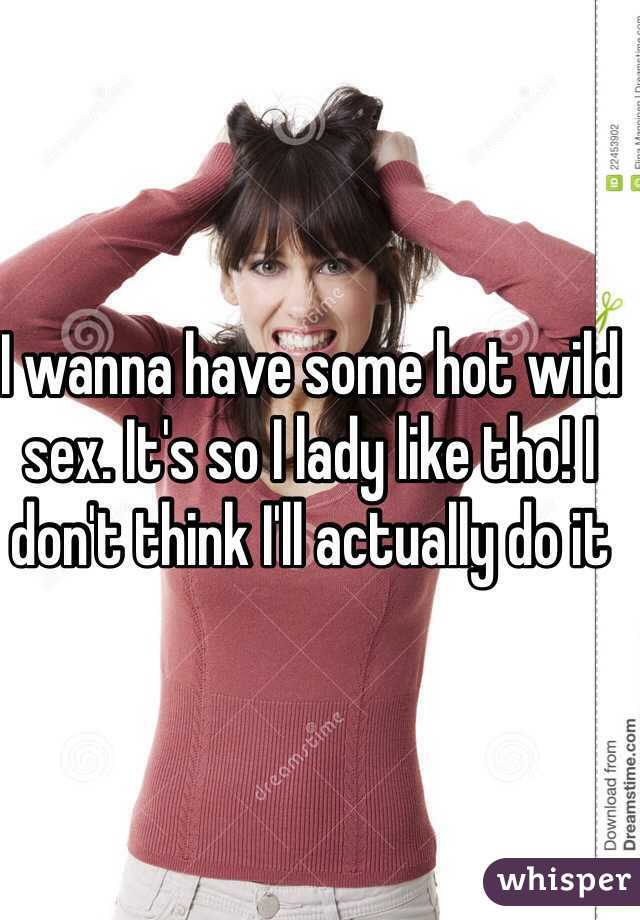 I wanna have some hot wild sex. It's so I lady like tho! I don't think I'll actually do it