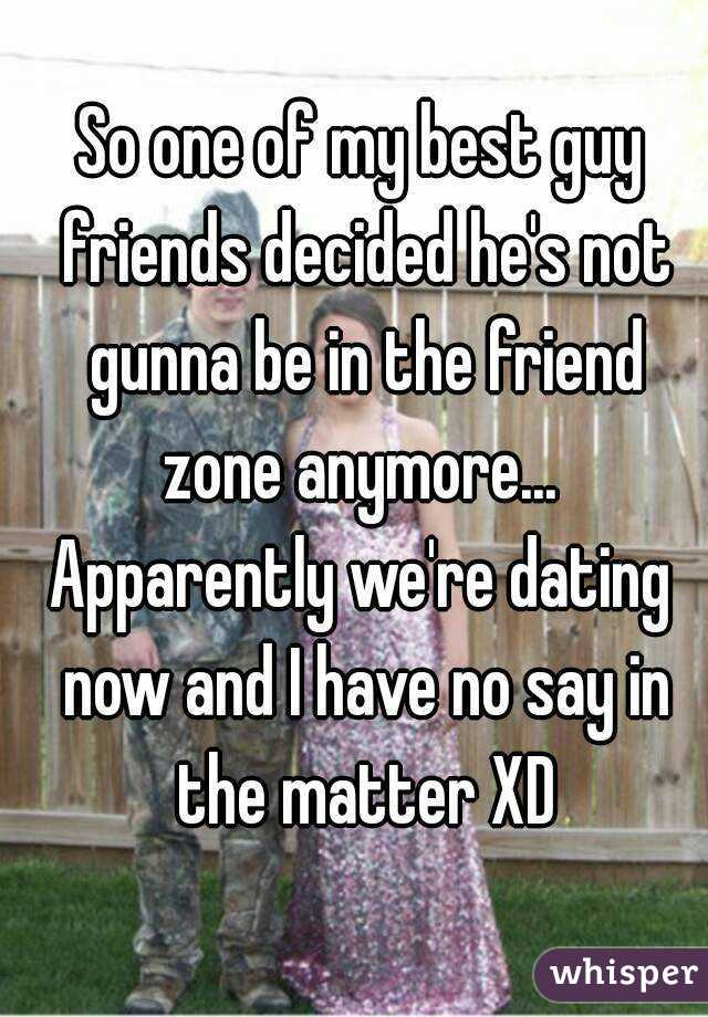 So one of my best guy friends decided he's not gunna be in the friend zone anymore...  Apparently we're dating now and I have no say in the matter XD