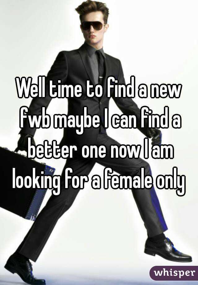 Well time to find a new fwb maybe I can find a better one now I am looking for a female only