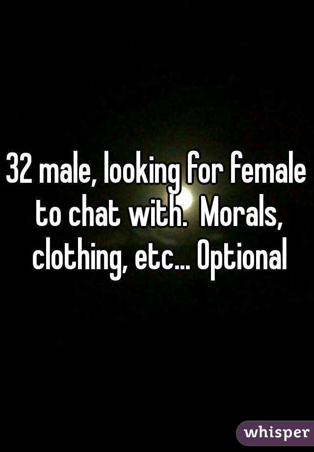 32 male, looking for female to chat with.  Morals, clothing, etc... Optional