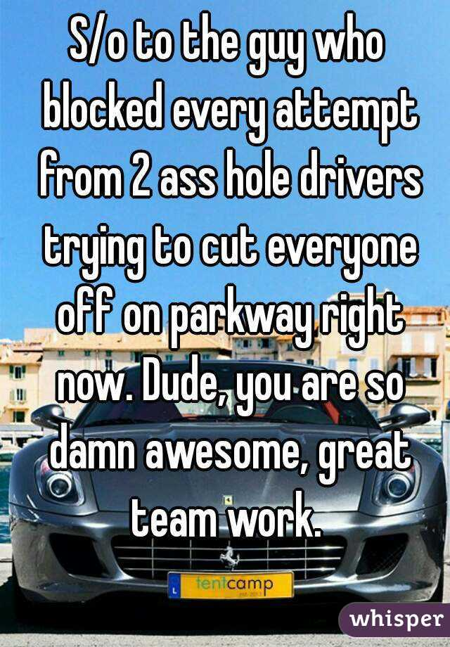 S/o to the guy who blocked every attempt from 2 ass hole drivers trying to cut everyone off on parkway right now. Dude, you are so damn awesome, great team work.