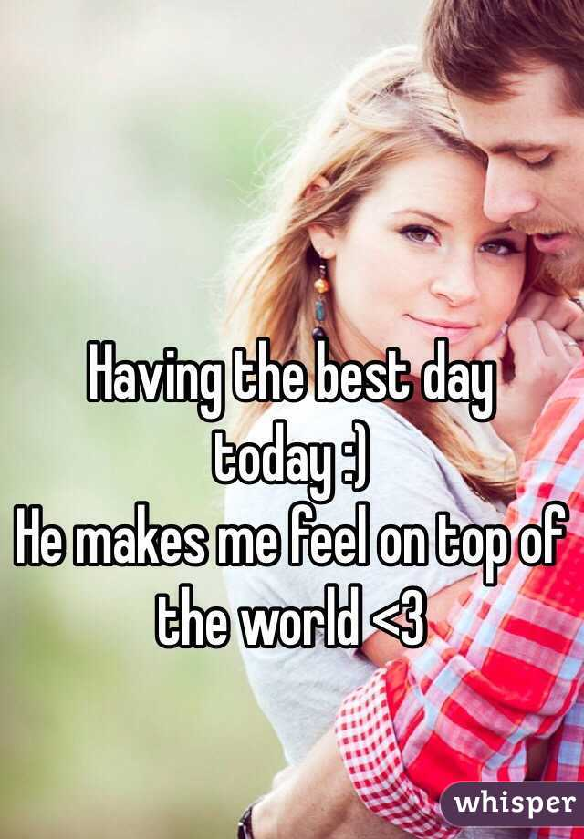 Having the best day today :)  He makes me feel on top of the world <3
