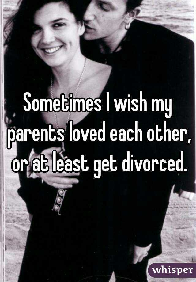Sometimes I wish my parents loved each other, or at least get divorced.
