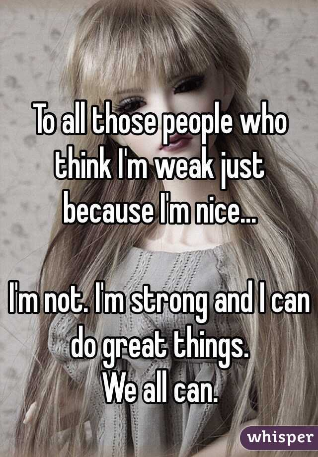 To all those people who think I'm weak just because I'm nice...  I'm not. I'm strong and I can do great things. We all can.