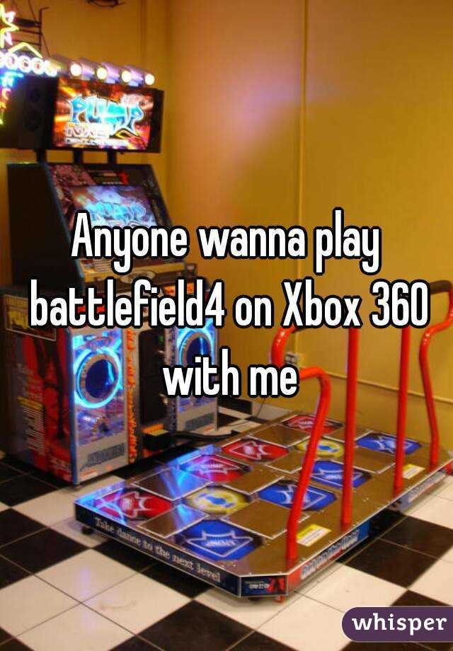 Anyone wanna play battlefield4 on Xbox 360 with me