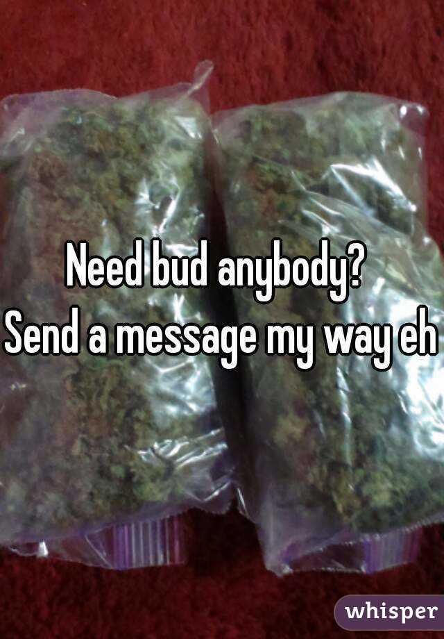Need bud anybody?  Send a message my way eh