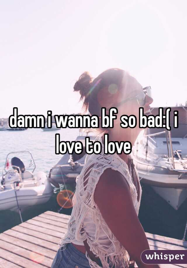 damn i wanna bf so bad:( i love to love