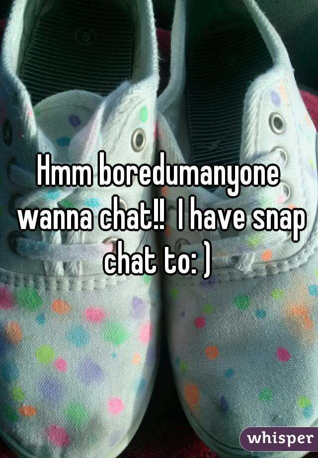 Hmm boredumanyone wanna chat!!  I have snap chat to: )