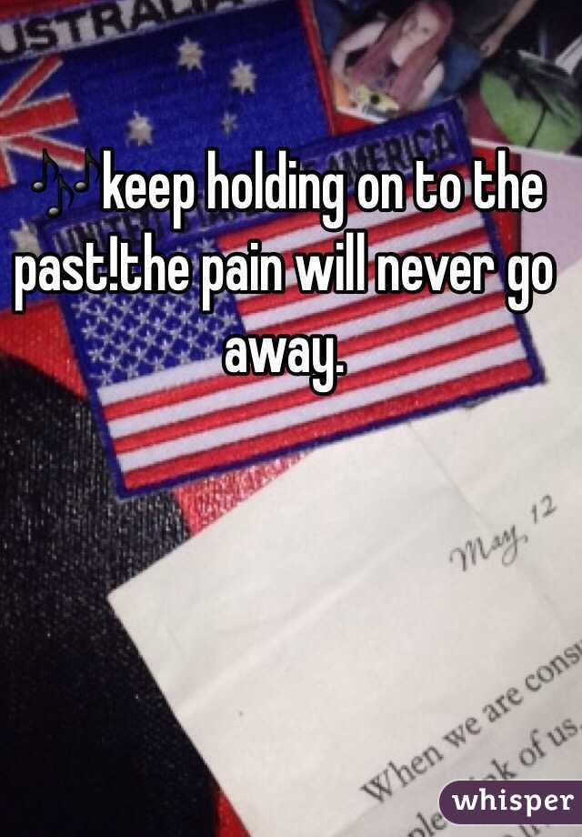 🎶keep holding on to the past!the pain will never go away.