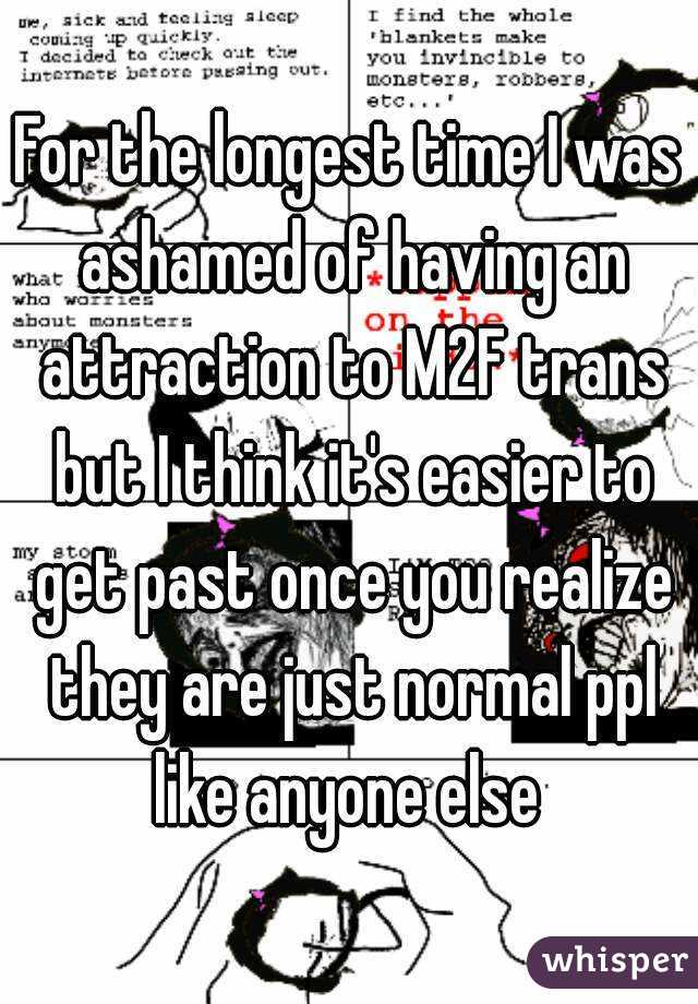 For the longest time I was ashamed of having an attraction to M2F trans but I think it's easier to get past once you realize they are just normal ppl like anyone else