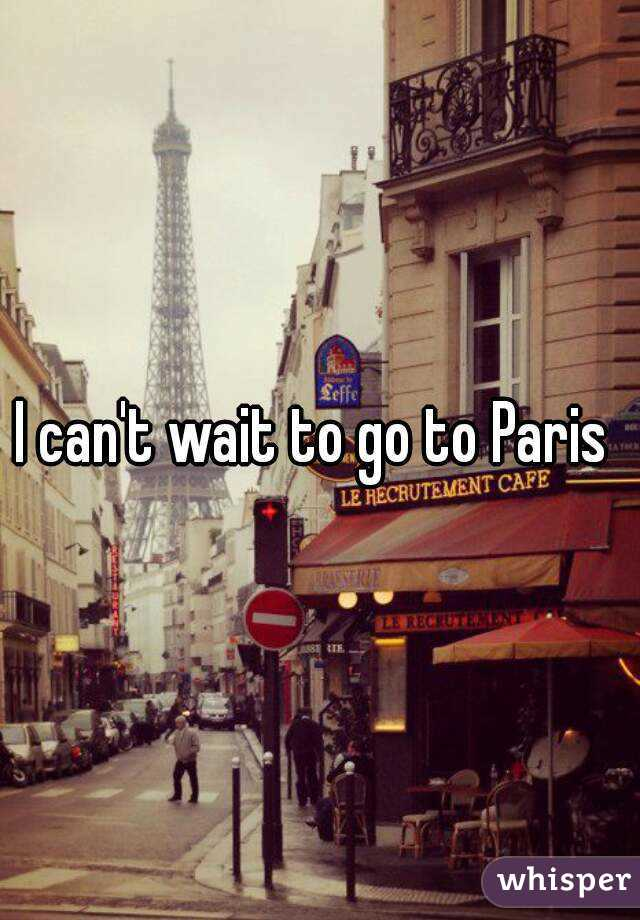 I can't wait to go to Paris