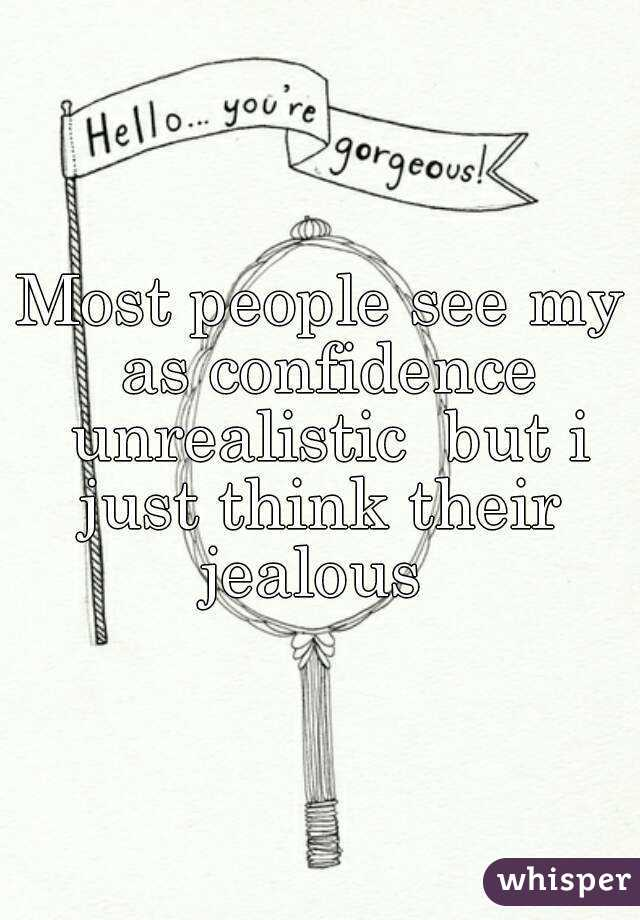 Most people see my as confidence unrealistic  but i just think their  jealous