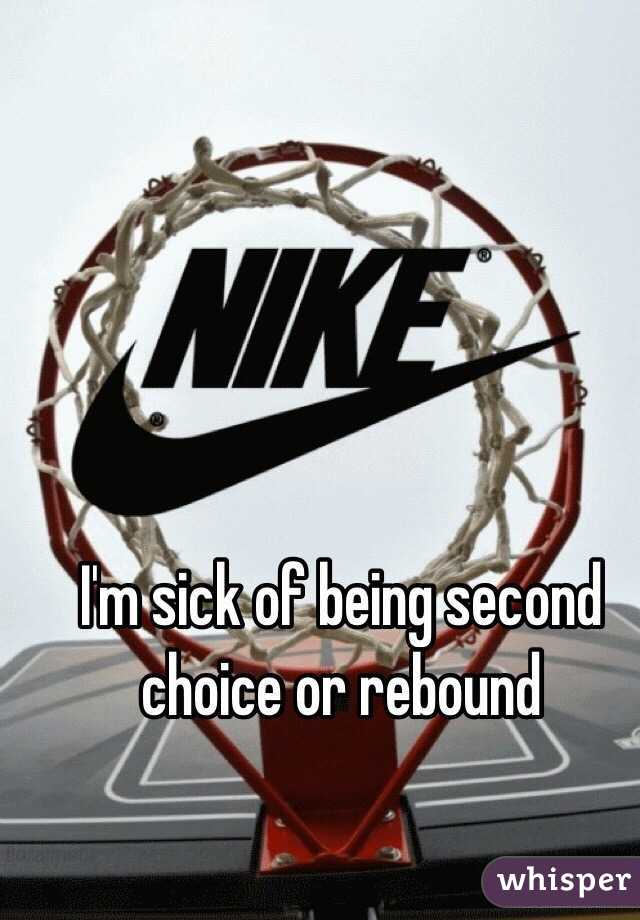 I'm sick of being second choice or rebound