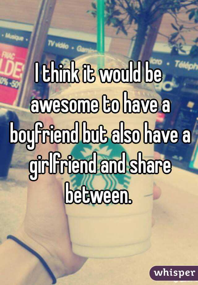I think it would be awesome to have a boyfriend but also have a girlfriend and share between.