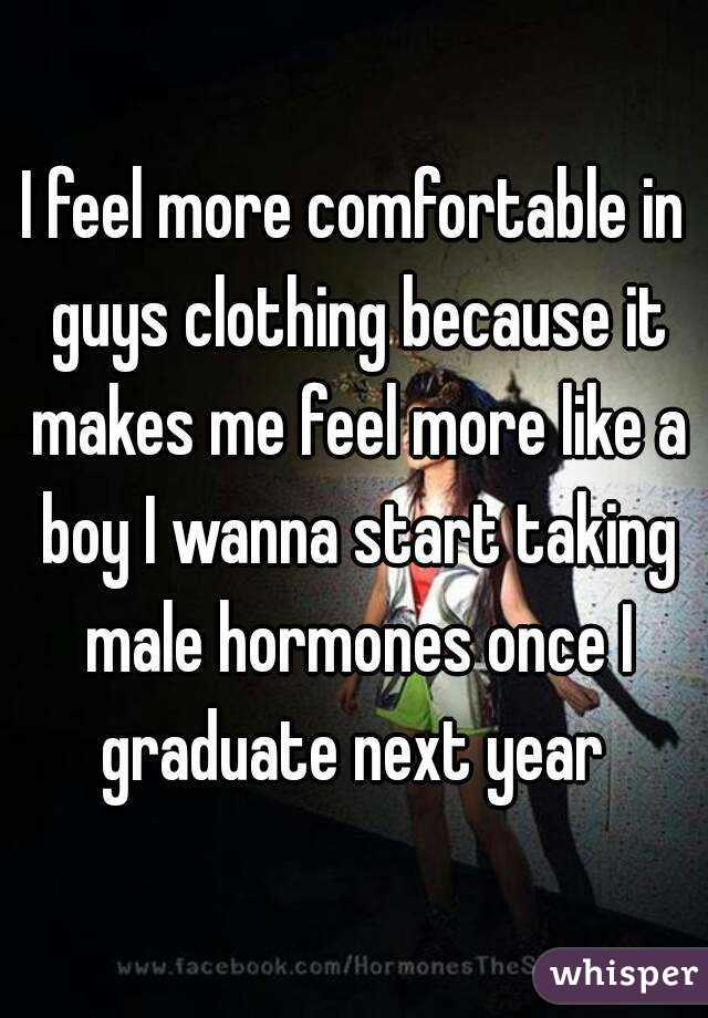 I feel more comfortable in guys clothing because it makes me feel more like a boy I wanna start taking male hormones once I graduate next year