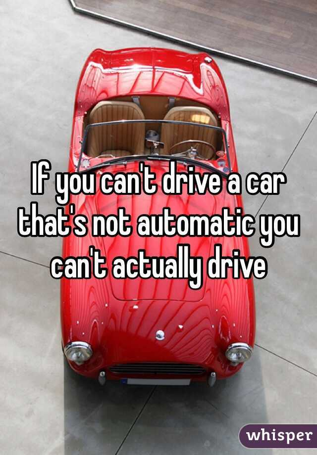 If you can't drive a car that's not automatic you can't actually drive