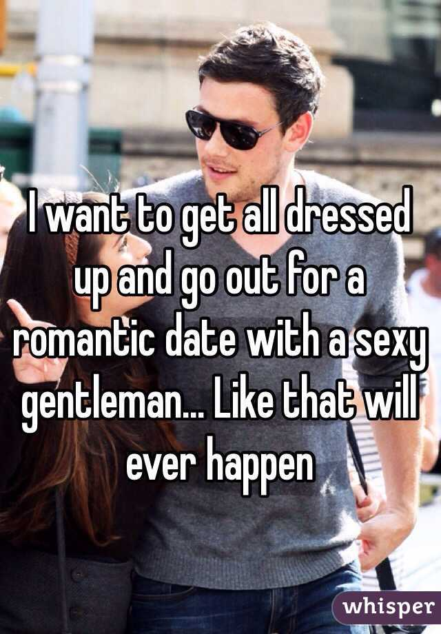 I want to get all dressed up and go out for a romantic date with a sexy gentleman... Like that will ever happen