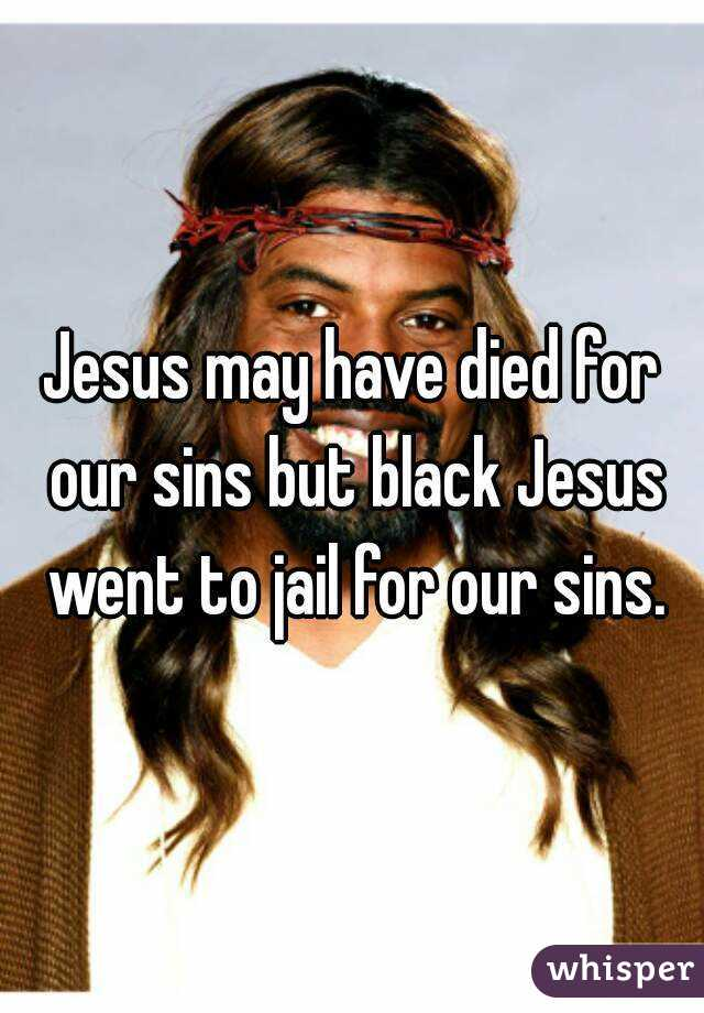Jesus may have died for our sins but black Jesus went to jail for our sins.