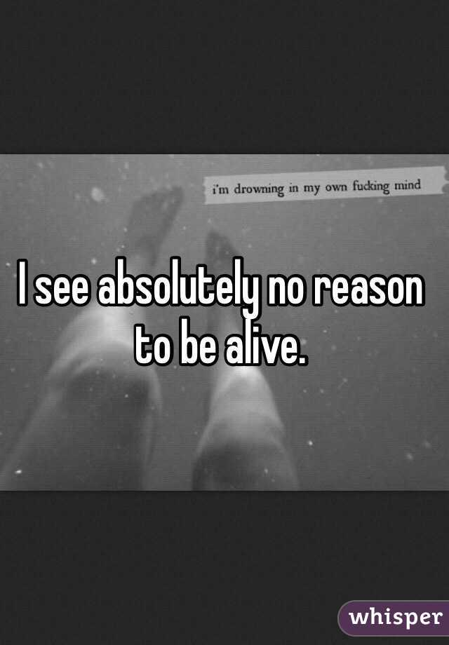 I see absolutely no reason to be alive.