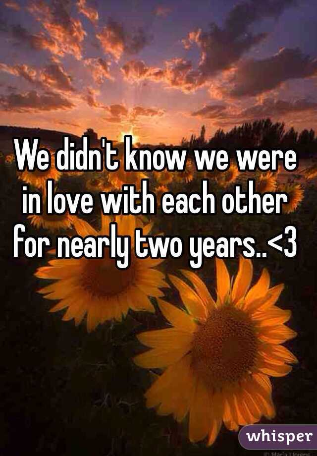 We didn't know we were in love with each other for nearly two years..<3