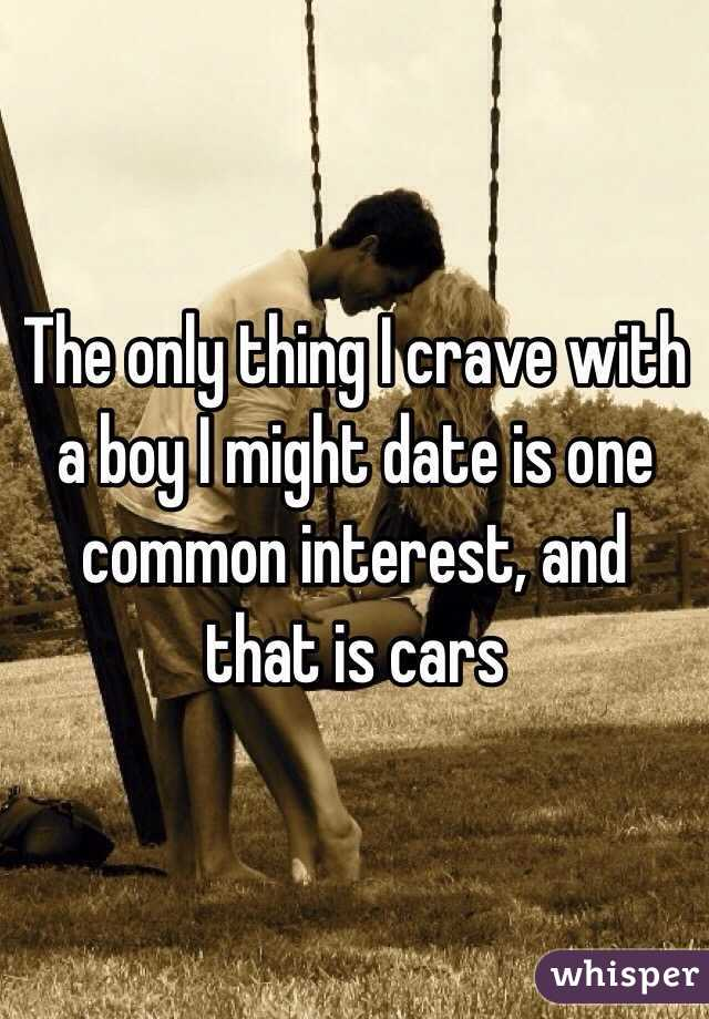 The only thing I crave with a boy I might date is one common interest, and that is cars