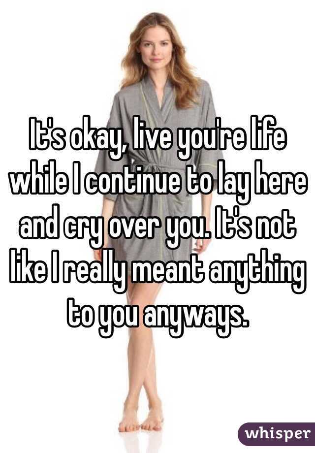 It's okay, live you're life while I continue to lay here and cry over you. It's not like I really meant anything to you anyways.
