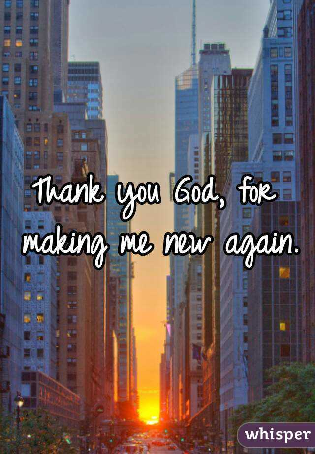 Thank you God, for making me new again.