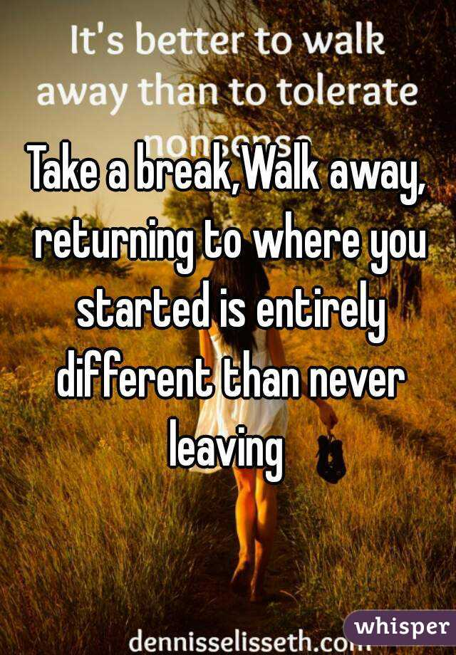 Take a break,Walk away, returning to where you started is entirely different than never leaving