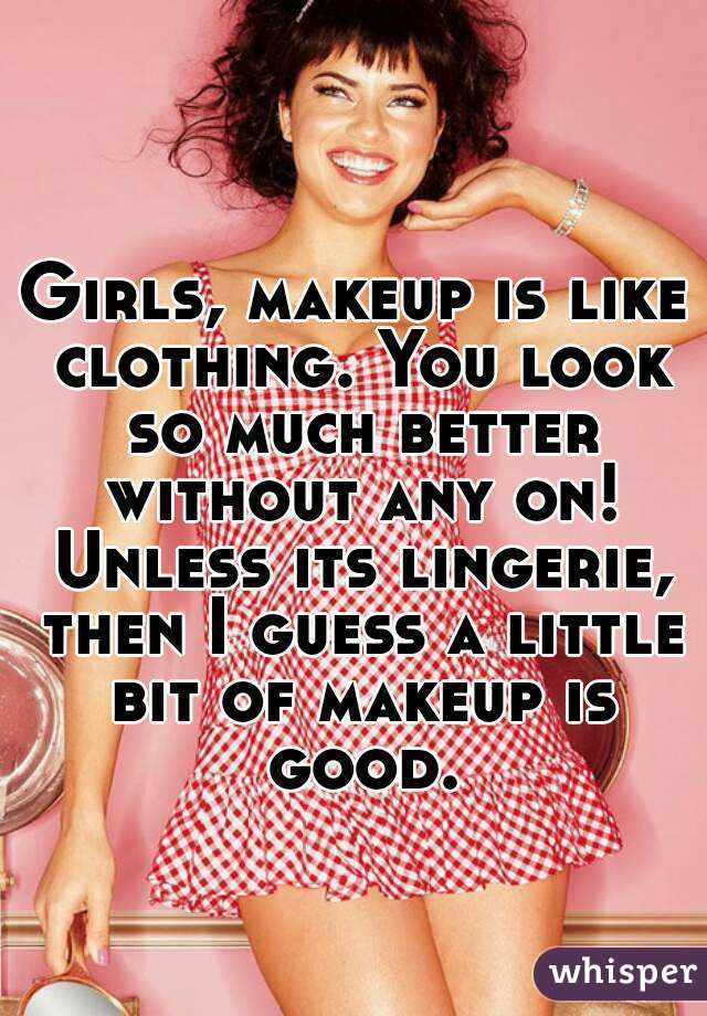 Girls, makeup is like clothing. You look so much better without any on! Unless its lingerie, then I guess a little bit of makeup is good.