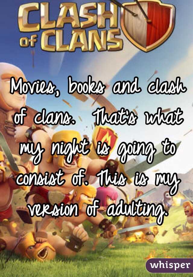 Movies, books and clash of clans.  That's what my night is going to consist of. This is my version of adulting.