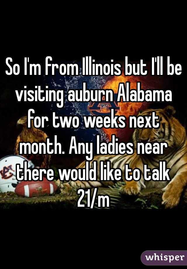 So I'm from Illinois but I'll be visiting auburn Alabama for two weeks next month. Any ladies near there would like to talk 21/m