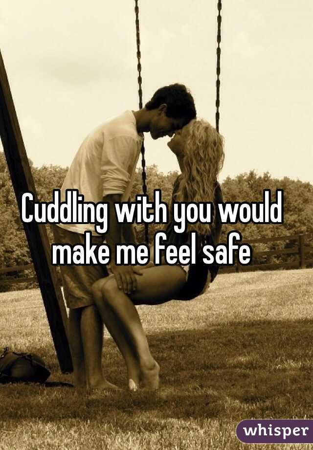 Cuddling with you would make me feel safe