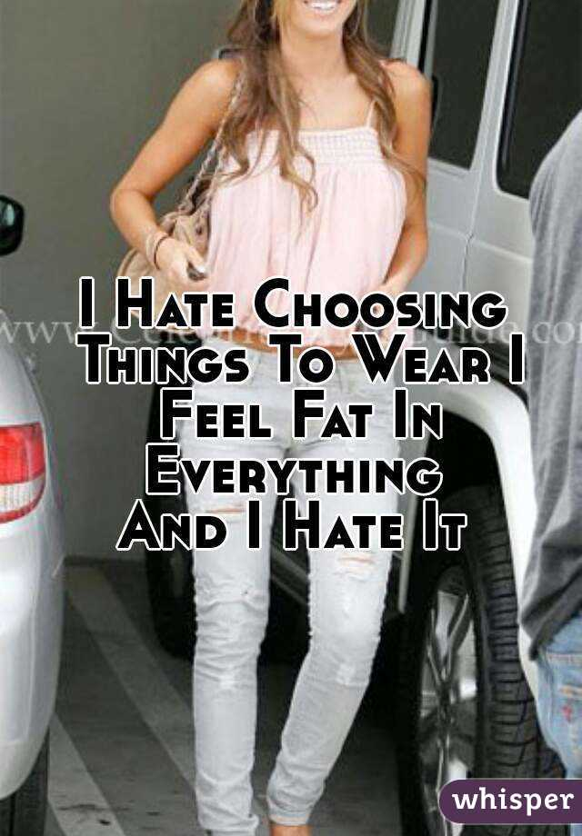 I Hate Choosing Things To Wear I Feel Fat In Everything  And I Hate It