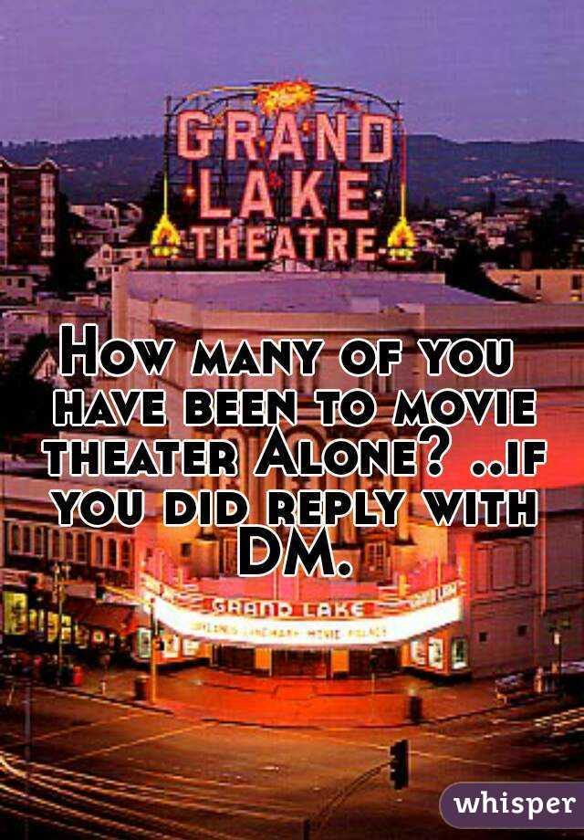 How many of you have been to movie theater Alone? ..if you did reply with DM.