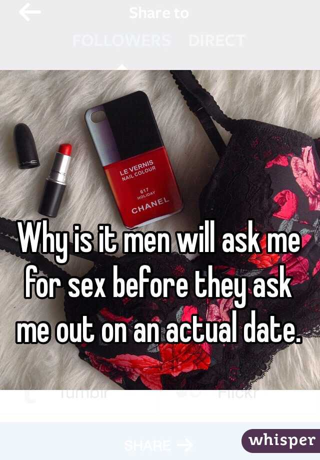 Why is it men will ask me for sex before they ask me out on an actual date.