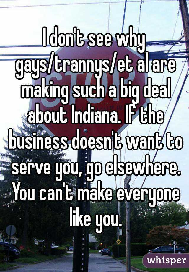 I don't see why gays/trannys/et al are making such a big deal about Indiana. If the business doesn't want to serve you, go elsewhere. You can't make everyone like you.