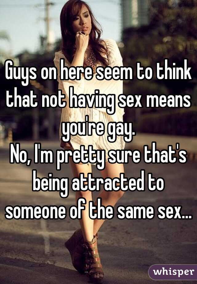 Guys on here seem to think that not having sex means you're gay. No, I'm pretty sure that's being attracted to someone of the same sex...