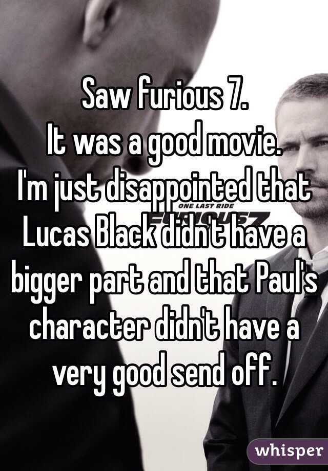 Saw furious 7. It was a good movie. I'm just disappointed that Lucas Black didn't have a bigger part and that Paul's character didn't have a very good send off.