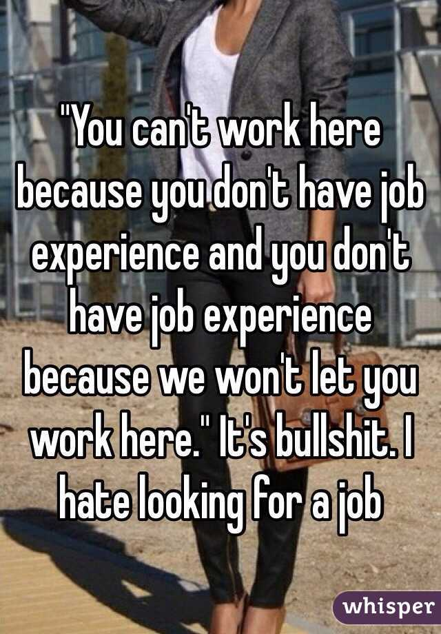"""""""You can't work here because you don't have job experience and you don't have job experience because we won't let you work here."""" It's bullshit. I hate looking for a job"""