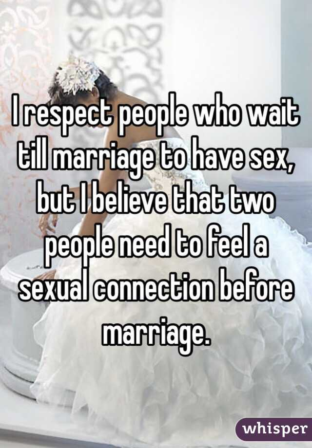 I respect people who wait till marriage to have sex, but I believe that two people need to feel a sexual connection before marriage.