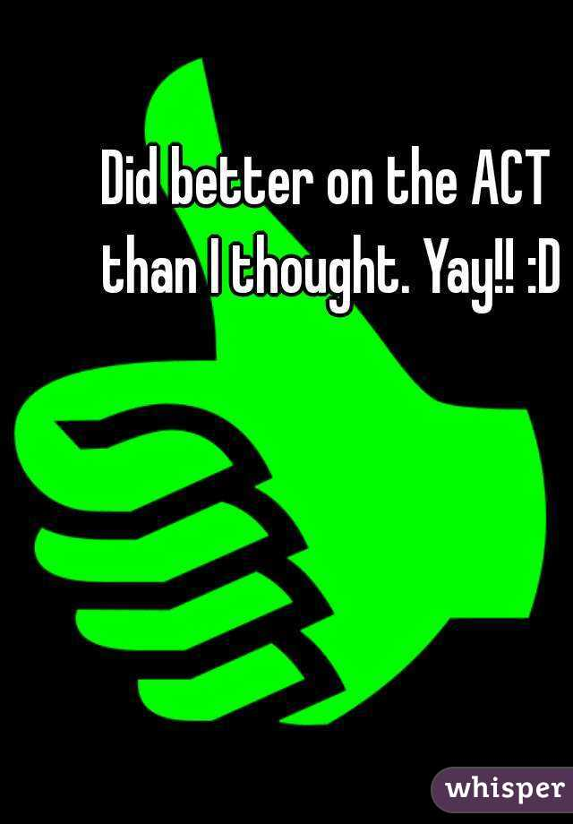 Did better on the ACT than I thought. Yay!! :D
