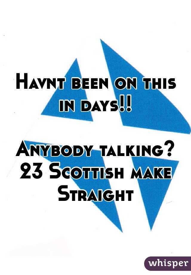 Havnt been on this in days!!  Anybody talking? 23 Scottish make  Straight