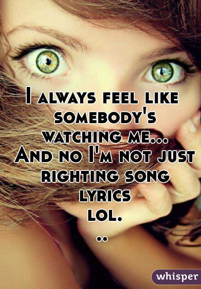 I always feel like somebody's watching me... And no I'm not just righting song lyrics lol...