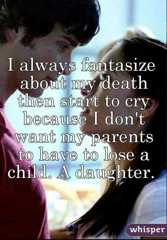 I always fantasize about my death then start to cry because I don't want my parents to have to lose a child. A daughter.
