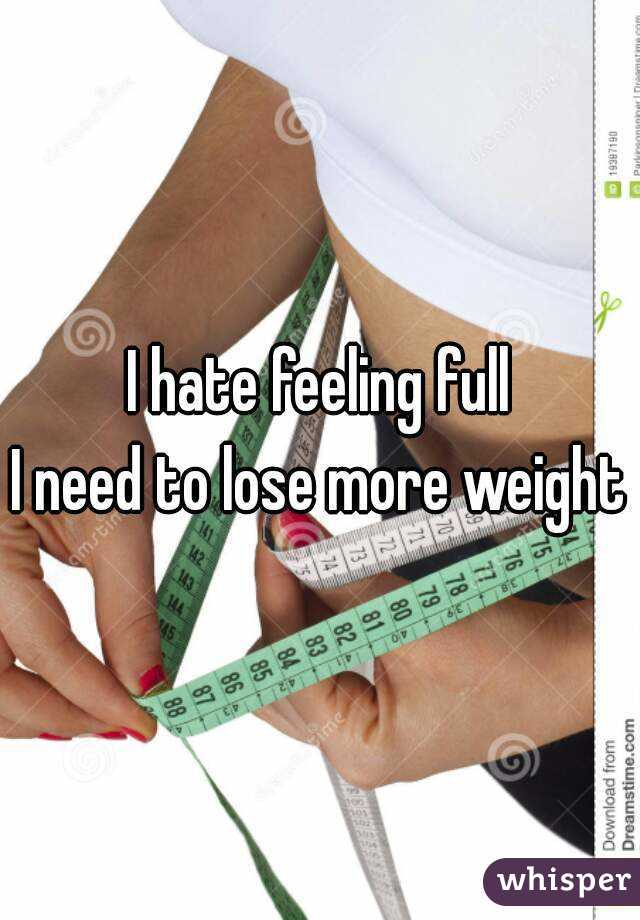 I hate feeling full I need to lose more weight