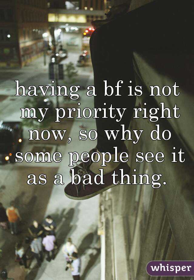 having a bf is not my priority right now, so why do some people see it as a bad thing.