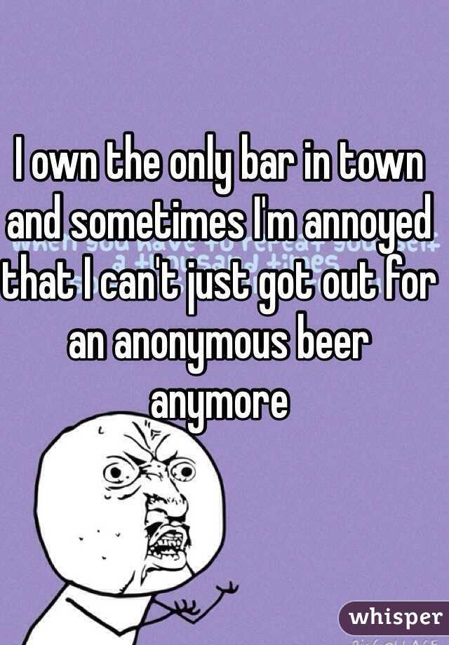 I own the only bar in town and sometimes I'm annoyed that I can't just got out for an anonymous beer anymore