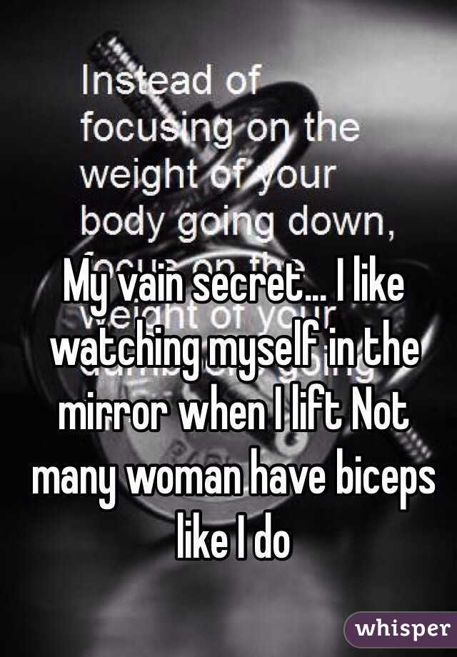 My vain secret... I like watching myself in the mirror when I lift Not many woman have biceps like I do